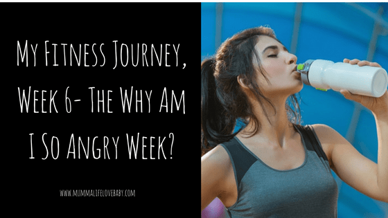 My Fitness Journey, Week 6- The Why Am I So Angry Week?