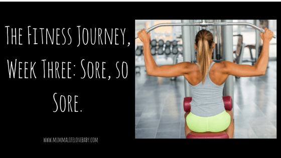The Fitness Journey, Week Three: Sore, so Sore.